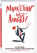 Маркетинг по любви. 70 способов заполучить сердце клиента навсегда