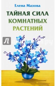 Тайная сила комнатных растений (Мазова Елена Валентиновна)