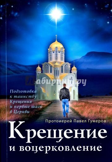 Крещение и воцерковление. Подготовка к таинству Крещения и первые шаги в Церкви, Протоиерей Павел Гумеров