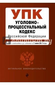 Уголовно-процессуальный кодекс Российской Федерации по состоянию на 01 июня 2017 г.