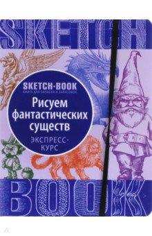 Sketchbook. Рисуем фантастических существ. Уизуальный экспресс-курс рисования