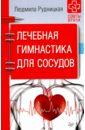 Лечебная гимнастика для сосудов. Советы врача, Рудницкая Людмила
