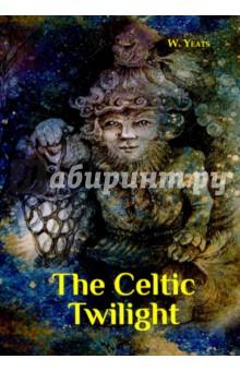 The Celtic Twilight yeats w the celtic twilight кельтские сумерки на англ яз