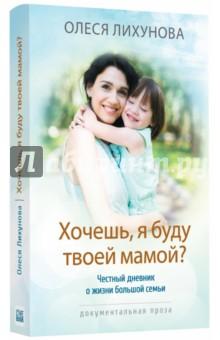 Хочешь, я буду твоей мамой? Честный дневник о жизни большой семьи