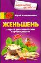 Константинов Юрий Женьшень. Секреты целительной силы и лучшие рецепты