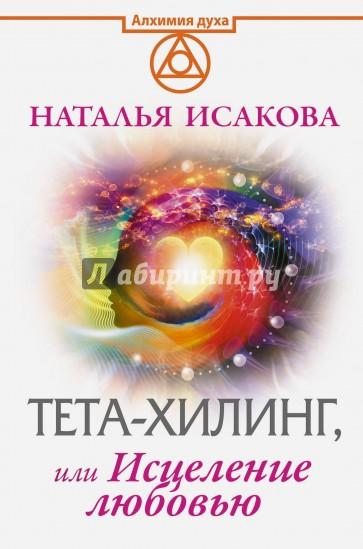 Тета-хилинг, или Исцеление любовью, Наталья Исакова