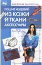 Жолобчук В.В., Колесова Лилия Владимировна Пошив изделий из кожи и ткани. Аксессуары