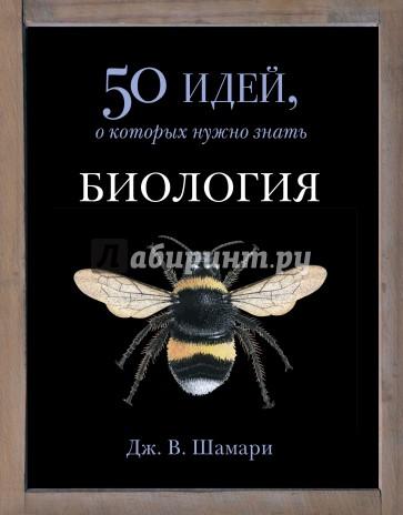 Биология. 50 идей, о которых нужно знать, Шамари Д.