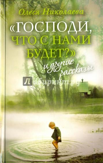 """""""Господи, что с нами будет?"""" и другие рассказы, Николаева Олеся"""
