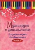Музицируем с удовольствием. Популярная музыка для фортепиано. В 10-ти частя. Часть 1