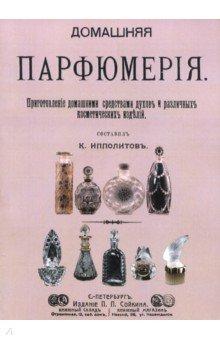 Домашняя парфюмерия. Приготовление домашними средствами духов и различных косметических изделий