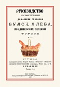 Руководство для приготовления домашним способом булок, хлеба, кондитерских печений, тортов