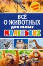 Снегирева Елена Юрьевна, Тихонов Александр Васильевич Всё о животных для самых маленьких