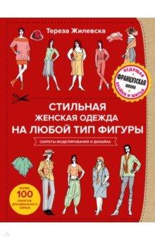 Стильная женская одежда на любой тип фигуры. Секреты моделирования и дизайна