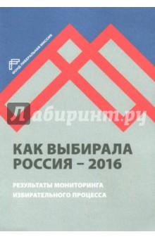 Как выбирала Россия - 2016. Мониторинг избирательного процесса