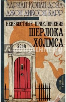 Неизвестные приключения Шерлока Холмса дойл артур конан малое собрание сочинений
