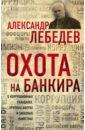 Охота на банкира. О коррупционных скандалах, крупных аферах и заказных убийствах, Лебедев Александр Евгеньевич