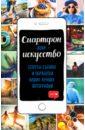 Обложка Смартфон как искусство! Секреты съемки и обработки ваших лучших фотографий