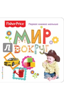 Купить Fisher Price. Мир вокруг. Первая книжка малыша, Эксмо, Знакомство с миром вокруг нас