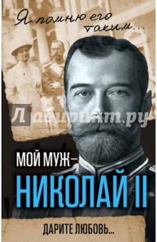 Мой муж - Николай II. Дарите любовь...