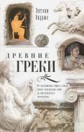 Древние греки. От возвышения Афин в эпоху греко-персидских войн до македонских завоеваний
