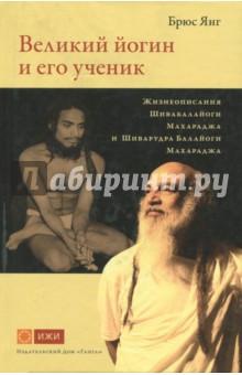 Великий йогин и его ученик.Жизнеописания Шивабалайоги Махараджа и Шиварудра Балайоги Махараджа
