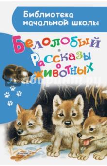 Белолобый. Рассказы о животных мир животных рассказы о зверях крылатых бронированных т д