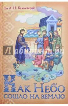 Как Небо сошло на землю. Рассказы о земной жизни Спасителя и Деяний святых апостолов