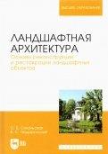 Ландшафтная архитектура. Основы реконструкции и реставрации ландшафтных объектов. Учебное пособие