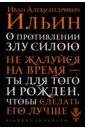 Ильин Иван Александрович О противлении злу силою. Не жалуйся на время - ты для того и рожден, чтобы сделать его лучше