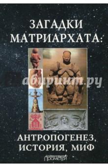 Загадки матриархата. Антропогенез, история, миф. Монография