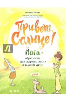 Привет, Солнце! Йога + образ жизни для здоровья, счастья и развития детей. Кокеева Анастасия Михайловна