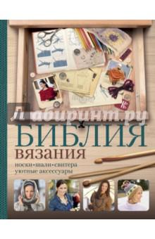 Библия вязания крючком и спицами: носки, шали, свитера, уютные аксессуары библия вязания крючком и спицами
