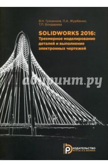 SolidWorks 2016. Трехмерное моделирование деталей и выполнение электронных чертежей. Учебное пособие королев ю устюжанина с инженерная графика разработка чертежей сварных конструкций