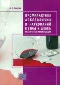 Профилактика алкоголизма и наркоманий в семье и школе. Практические рекомендации