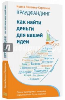 Лиленко-Карелина Ирина. Краудфандинг. Как найти деньги для вашей идеи. Полное руководство с примерами (с автографом)