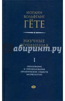 Научные сочинения в 3-х томах. Том 1. Образование и преобразование органических существ (морфология)