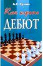 Суэтин Алексей Степанович Как играть дебют. Изд. 5-е, дополн. и перер.