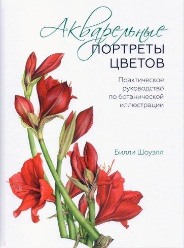 Акварельные портреты цветов. Практическое руководство по ботанической иллюстрации, Шоуэлл Билли