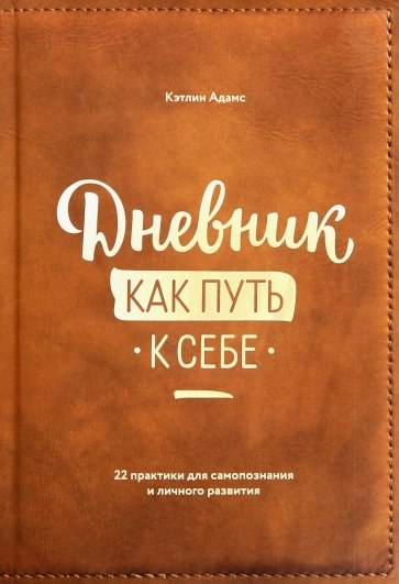 Дневник как путь к себе. 22 практики для самопознания и личного развития, Кэтлин Адамс