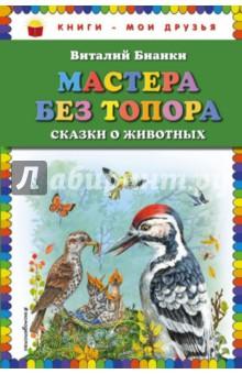 Мастера без топора. Сказки о животных художественные книги детиздат рассказы и сказки мастера без топора в бианки
