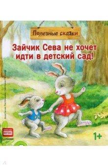 Купить Зайчик Сева не хочет идти в детский сад! Полезные сказки, Питер, Сказки и истории для малышей