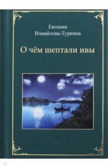 Измайлова-Туркина Евгения Яковлевна » О чём шептали ивы