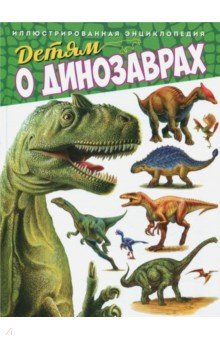 Купить Детям о динозаврах. Иллюстрированная энциклопедия, Владис, Животный и растительный мир
