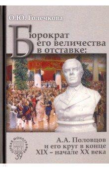 Бюрократ его величества в отставке. А.А. Половцов и его круг в конце XIX - начале XX века