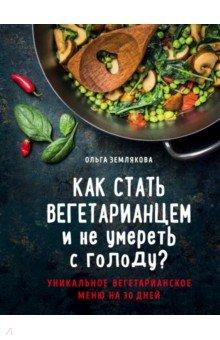 Как стать вегетарианцем и не умереть с голоду? Уникальное вегетарианское меню на 30 дней