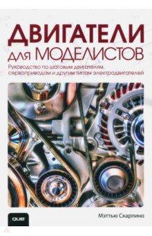 Двигатели для моделистов. Руководство по шаговым двигателям, сервоприводам и другим типам электродв.