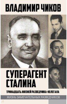 Суперагент Сталина. Тринадцать жизней разведчика-нелегала