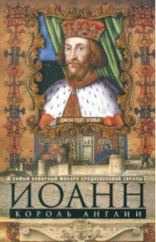 Иоанн, король Англии. Самый коварный монарх Европы