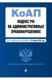 Кодекс Российской Федерации об административных правонарушениях по состоянию на 22.04.2018 г.